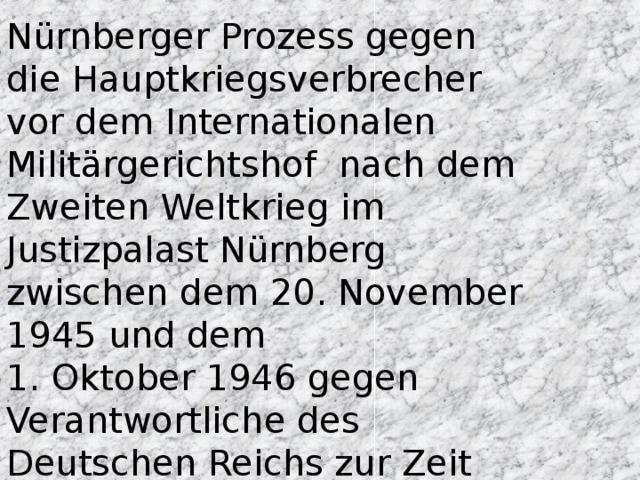 Nürnberger Prozess gegen die Hauptkriegsverbrecher vor dem Internationalen Militärgerichtshof nach dem Zweiten Weltkrieg im Justizpalast Nürnberg zwischen dem 20.November 1945 und dem 1. Oktober 1946 gegen Verantwortliche des Deutschen Reichs zur Zeit des Nationalsozialismus