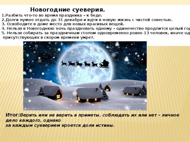 Новогодние суеверия.  1.Разбить что-то во время праздника – к беде.  2.Долги нужно отдать до 31 декабря и идти в новую жизнь с чистой совестью.  3.  Освободите в доме место для новых красивых вещей.  4.  Нельзя в Новогоднюю ночь праздновать одному – одиночество продлится целый год.  5.  Нельзя собирать за праздничным столом одновременно ровно 13 человек, иначе один из  присутствующих в скором времени умрет. Итог: Верить или не верить в приметы, соблюдать их или нет – личное дело каждого, однако за каждым суеверием кроется доля истины.