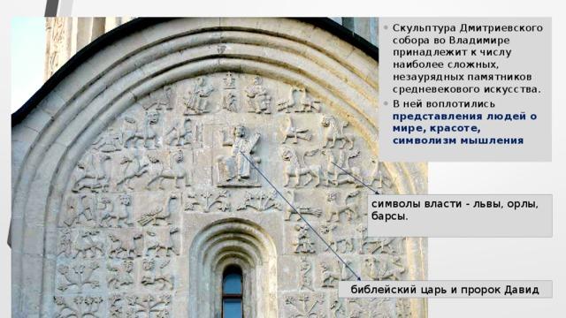 Скульптура Дмитриевского собора во Владимире принадлежит к числу наиболее сложных, незаурядных памятников средневекового искусства. В ней воплотились представления людей о мире, красоте, символизм мышления   символы власти - львы, орлы, барсы.   библейский царь и пророк Давид