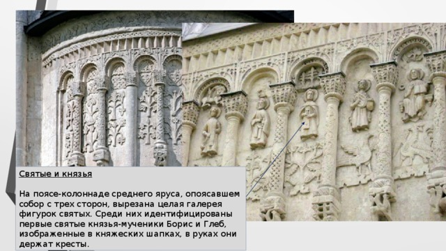 Святые и князья   На поясе-колоннаде среднего яруса, опоясавшем собор с трех сторон, вырезана целая галерея фигурок святых. Среди них идентифицированы первые святые князья-мученики Борис и Глеб, изображенные в княжеских шапках, в руках они держат кресты.