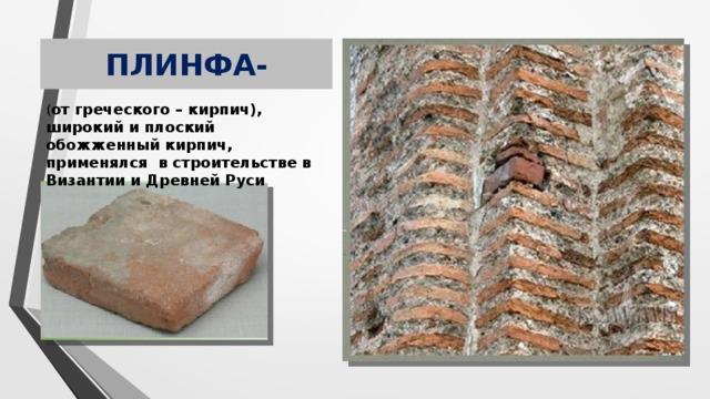 ПЛИНФА- ( от греческого – кирпич), широкий и плоский обожженный кирпич, применялся в строительстве в Византии и Древней Руси
