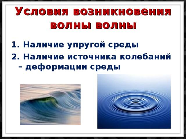 Условия возникновения волны волны   1. Наличие упругой среды 2. Наличие источника колебаний – деформации среды