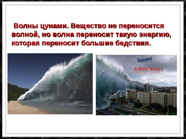 Волны цунами. Вещество не переносится волной, но волна переносит такую энергию,  которая переносит большие бедствия.