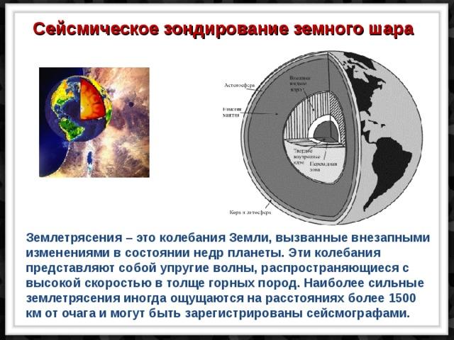 Сейсмическое зондирование земного шара Землетрясения – это колебания Земли, вызванные внезапными изменениями в состоянии недр планеты. Эти колебания представляют собой упругие волны, распространяющиеся с высокой скоростью в толще горных пород. Наиболее сильные землетрясения иногда ощущаются на расстояниях более 1500 км от очага и могут быть зарегистрированы сейсмографами.