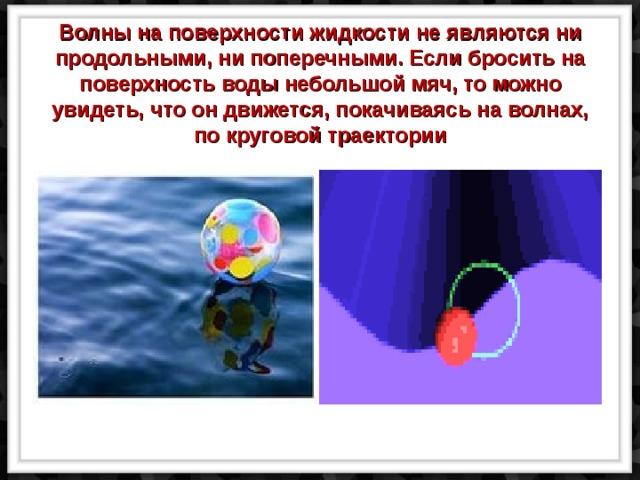Волны на поверхности жидкости не являются ни продольными, ни поперечными. Если бросить на поверхность воды небольшой мяч, то можно увидеть, что он движется, покачиваясь на волнах, по круговой траектории