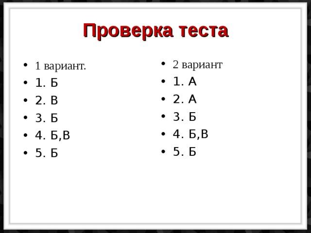 Проверка теста 2 вариант 1. А 2. А 3. Б 4. Б,В 5. Б 1 вариант. 1. Б 2. В 3. Б 4. Б,В 5. Б