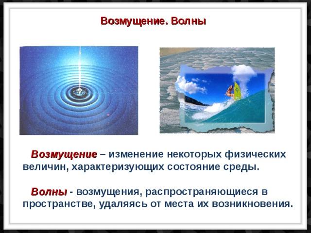 Возмущение. Волны  Возмущение – изменение некоторых физических величин, характеризующих состояние среды.   Волны - возмущения, распространяющиеся в пространстве, удаляясь от места их возникновения.