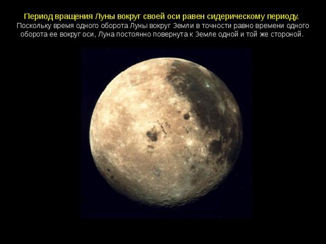Период вращения Луны вокруг своей оси равен сидерическому периоду.  Поскольку время одного оборота Луны вокруг Земли в точности равно времени одного оборота ее вокруг оси, Луна постоянно повернута к Земле одной и той же стороной.
