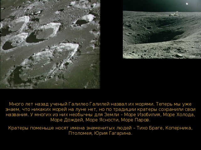 Углубления в поверхности Луны называются кратерами . Много лет назад ученый Галилео Галилей назвал их морями. Теперь мы уже знаем, что никаких морей на луне нет, но по традиции кратеры сохранили свои названия. У многих из них необычны для Земли – Море Изобилия, Море Холода, Море Дождей, Море Ясности, Море Паров. Кратеры поменьше носят имена знаменитых людей – Тихо Браге, Коперника, Птоломея, Юрия Гагарина.