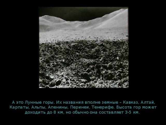 А это Лунные горы. Их названия вполне земные – Кавказ, Алтай, Карпаты, Альпы, Апенины, Перинеи, Тенерифе. Высота гор может доходить до 8 км, но обычно она составляет 3-5 км. км.