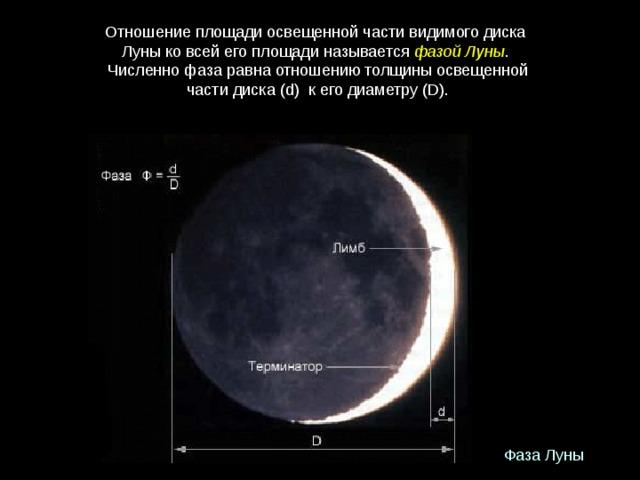Отношениеплощадиосвещеннойчастивидимогодиска Луныковсейегоплощадиназывается фазойЛуны . Численнофазаравнаотношениютолщиныосвещенной частидиска(d) кегодиаметру(D).  Фаза Луны