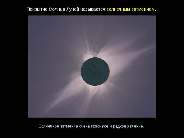ПокрытиеСолнцаЛунойназывается солнечнымзатмением . Солнечное затмениеоченькрасивоеиредкоеявление.