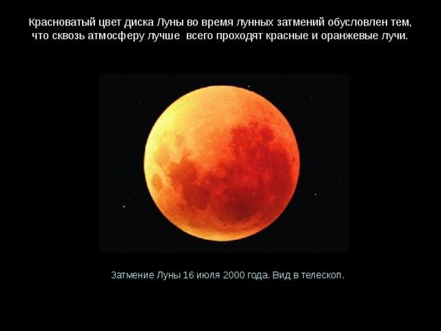 КрасноватыйцветдискаЛунывовремялунныхзатмений обусловлентем, чтосквозьатмосферулучше всегопроходяткрасныеиоранжевыелучи. ЗатмениеЛуны16 июля2000 года.Видвтелескоп.