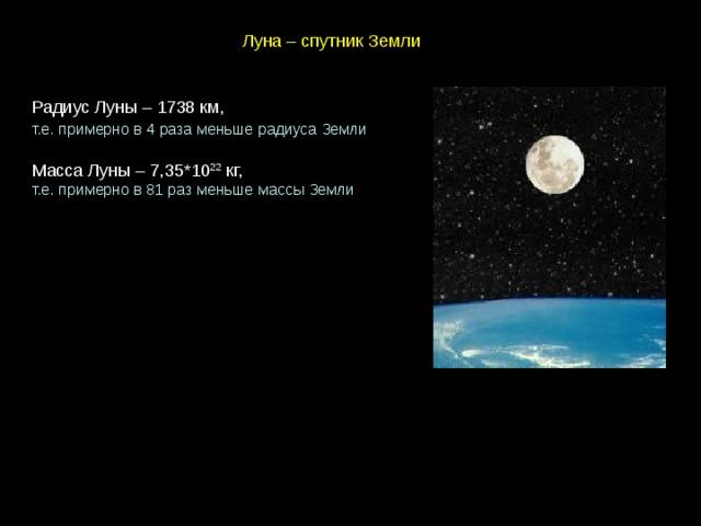 Луна – спутник Земли Радиус Луны – 1738 км, т.е. примерно в 4 раза меньше радиуса Земли  Масса Луны – 7,35*10 22 кг, т.е. примерно в 81 раз меньше массы Земли