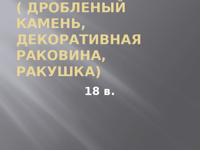 Рококо́ ( дробленый камень, декоративная раковина, ракушка) 18 в.