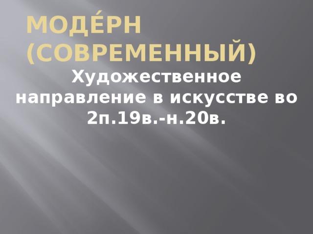 Моде́рн (современный) Художественное направление в искусстве во 2п.19в.-н.20в.