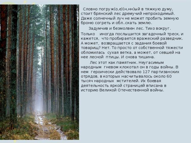 Словно погруж(о,е)(н,нн)ый в тяжкую думу,  стоит брянский лес дремучий непроходимый. Даже солнечный луч не может пробить земную  броню согреть и обл..скать землю. Задумчив и безмолвен лес. Тихо вокруг. Задумчив и безмолвен лес. Тихо вокруг. Только  иногда послышится загадочный треск, и кажется,  что пробирается вражеский разведчик. А может , возвращается с задания боевой товарищ?  Нет.  То просто от собственной тяжести обломилась сухая ветка, а может, от севшей на нее лесной  птицы. И снова тишина.   Лес этот как памятник. Неугасимым народным гневом клокотал он в годы войны. В нем героически действовало 127 партизанских отрядов, в  которых насчитывалось около 60 тысяч народных  мстителей. Их боевая деятельность яркой страницей вписана в историю Великой Отечественной войны.