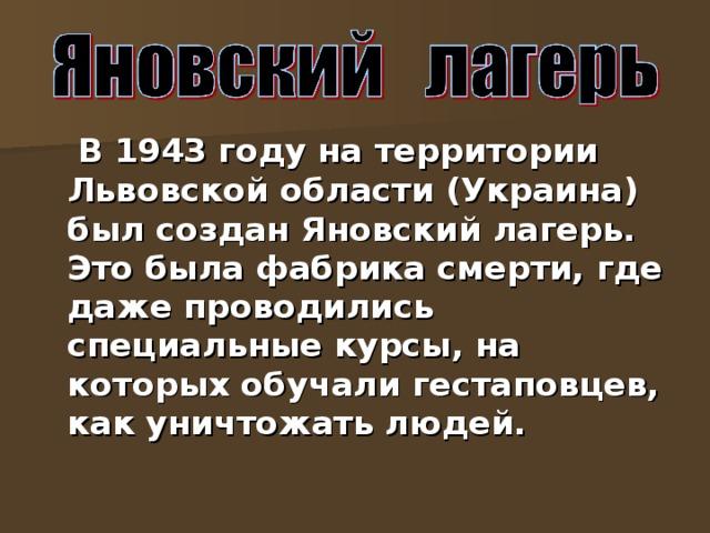 В 1943 году на территории Львовской области (Украина) был создан Яновский лагерь. Это была фабрика смерти, где даже проводились специальные курсы, на которых обучали гестаповцев, как уничтожать людей.