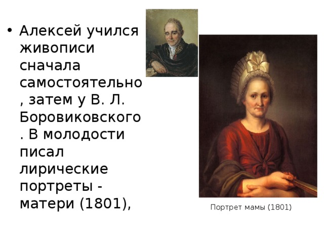 Алексей учился живописи сначала самостоятельно, затем у В. Л. Боровиковского. В молодости писал лирические портреты - матери (1801), Портрет мамы (1801)