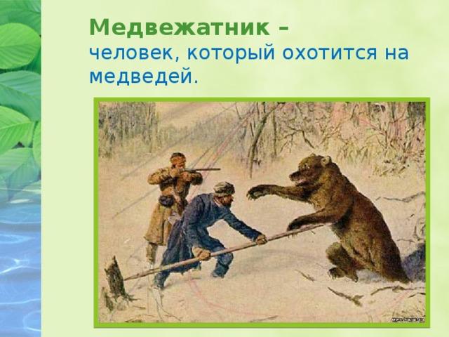 Медвежатник – человек, который охотится на медведей.