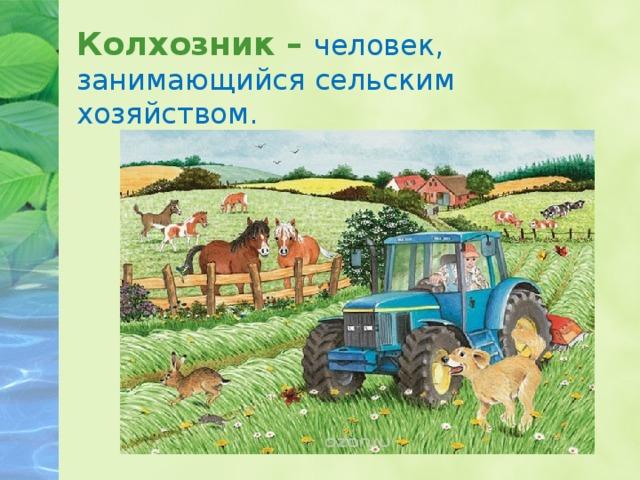 Колхозник – человек, занимающийся сельским хозяйством.
