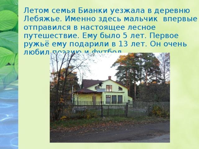 Летом семья Бианки уезжала в деревню Лебяжье. Именно здесь мальчик впервые отправился в настоящее лесное путешествие. Ему было 5 лет. Первое ружьё ему подарили в 13 лет. Он очень любил поэзию и футбол.