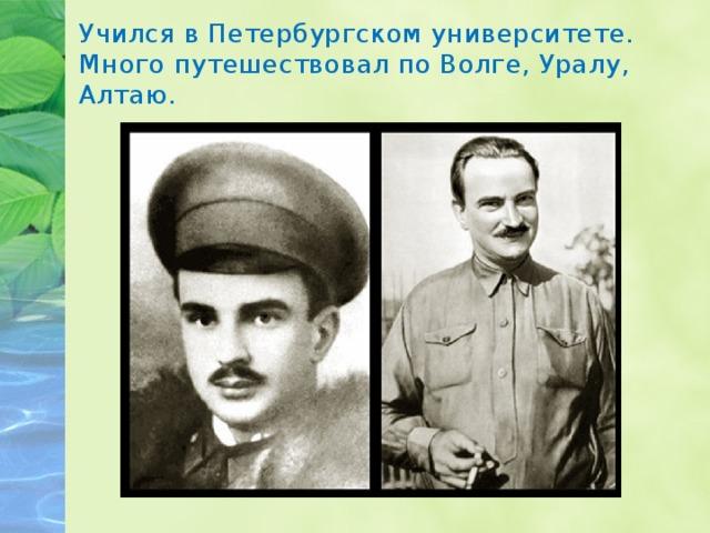Учился в Петербургском университете. Много путешествовал по Волге, Уралу, Алтаю.
