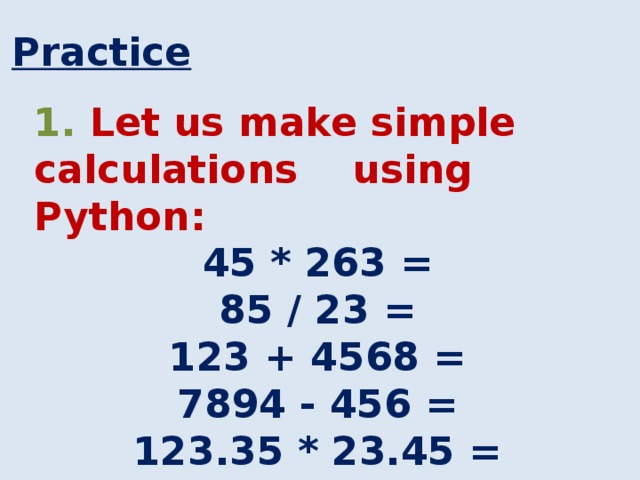 Practice 1. Let us make simple calculations using Python: 45 * 263 = 85 / 23 = 123 + 4568 = 7894 - 456 = 123.35 * 23.45 =