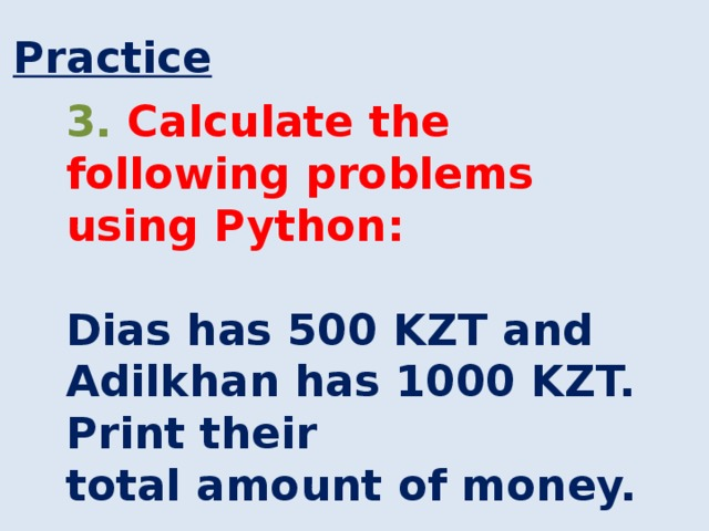 Practice 3. Calculate the following problems using Python:  Dias has 500 KZT and Adilkhan has 1000 KZT. Print their total amount of money.
