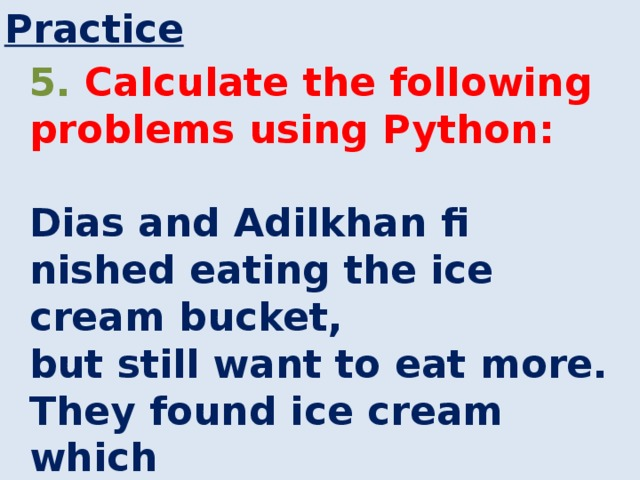 Practice 5. Calculate the following problems using Python:  Dias and Adilkhan fi nished eating the ice cream bucket, but still want to eat more. They found ice cream which costs 50 KZT. How many ice creams can they buy now?