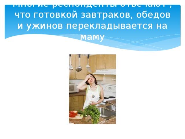 Многие респонденты отвечают , что готовкой завтраков, обедов и ужинов перекладывается на маму