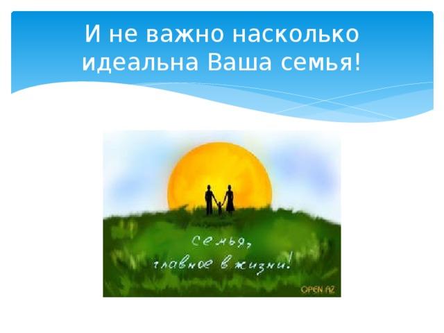 И не важно насколько идеальна Ваша семья!