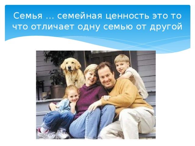 Семья … семейная ценность это то что отличает одну семью от другой