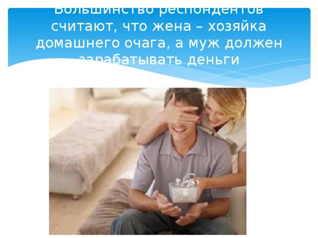 Большинство респондентов считают, что жена – хозяйка домашнего очага, а муж должен зарабатывать деньги