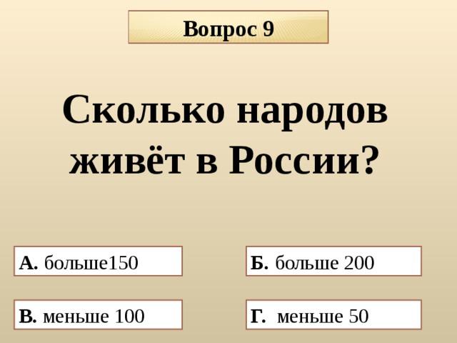 Вопрос 9 Сколько народов живёт в России? А. больше150 Б. больше 200 В. меньше 100 Г. меньше 50