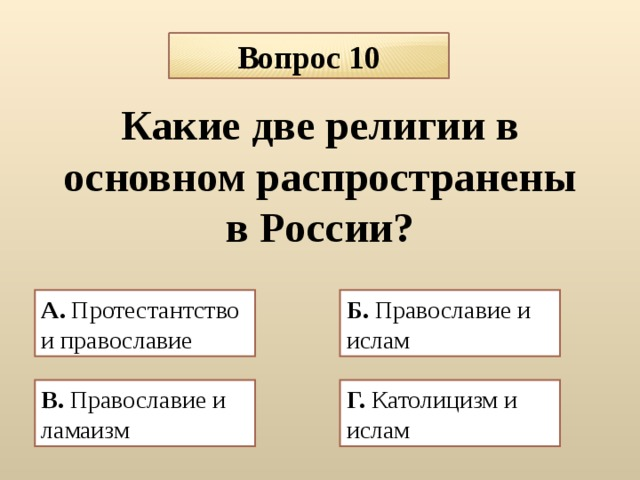 Вопрос 10 Какие две религии в основном распространены в России? А. Протестантство и православие  Б. Православие и ислам  В. Православие и ламаизм  Г. Католицизм и ислам