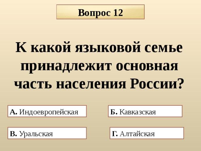 Вопрос 12 К какой языковой семье принадлежит основная часть населения России? А. Индоевропейская Б. Кавказская В. Уральская  Г. Алтайская