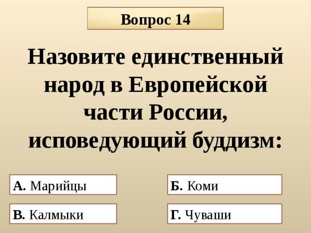 Вопрос 14 Назовите единственный народ в Европейской части России, исповедующий буддизм: А. Марийцы Б. Коми В.  Калмыки  Г. Чуваши