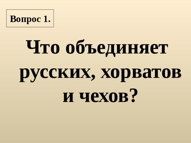 Вопрос 1. Что объединяет русских, хорватов и чехов?