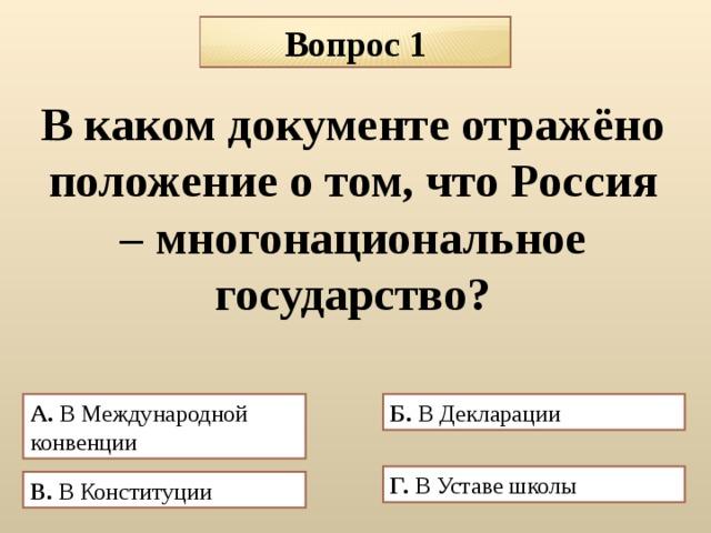 Вопрос 1 В каком документе отражёно положение о том, что Россия – многонациональное государство? А. В Международной конвенции Б. В Декларации  Г. В Уставе школы В. В Конституции