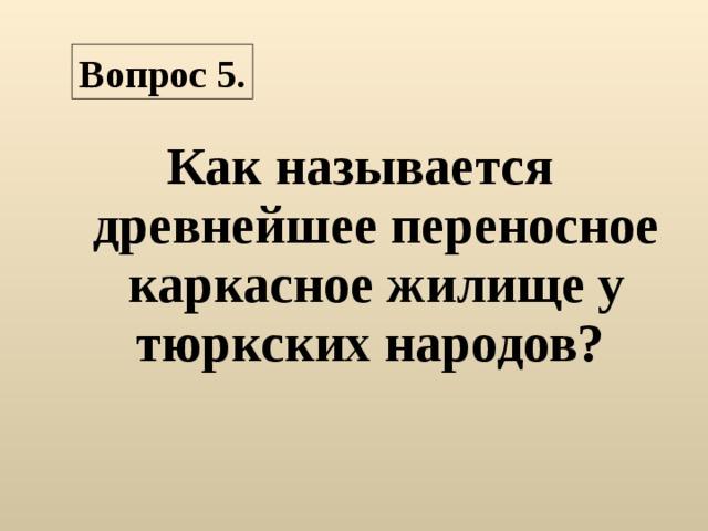 Вопрос 5. Как называется древнейшее переносное каркасное жилище у тюркских народов?