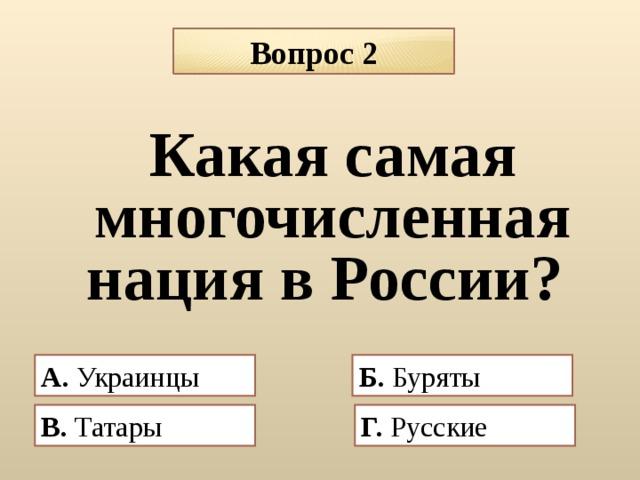 Вопрос 2 Какая самая многочисленная нация в России? А.  Украинцы Б. Буряты  В. Татары  Г. Русские