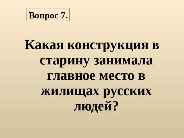 Вопрос 7. Какая конструкция в старину занимала главное место в жилищах русских людей?