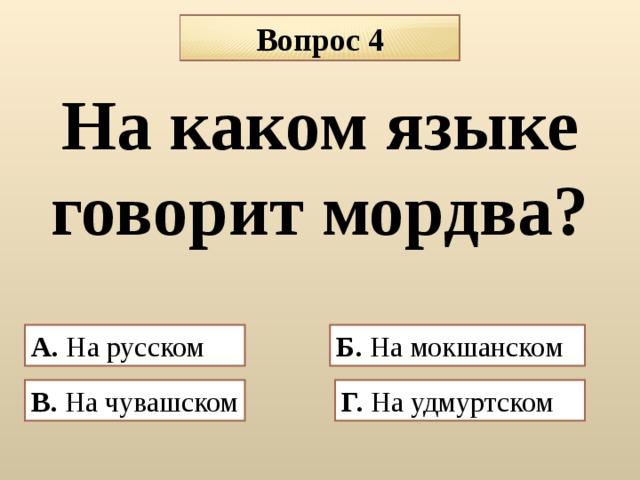 Вопрос 4 На каком языке говорит мордва?  А. На русском Б. На мокшанском В. На чувашском  Г. На удмуртском