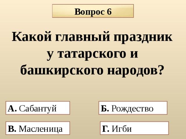 Вопрос 6 Какой главный праздник у татарского и башкирского народов? А. Сабантуй Б. Рождество  В. Масленица  Г. Игби
