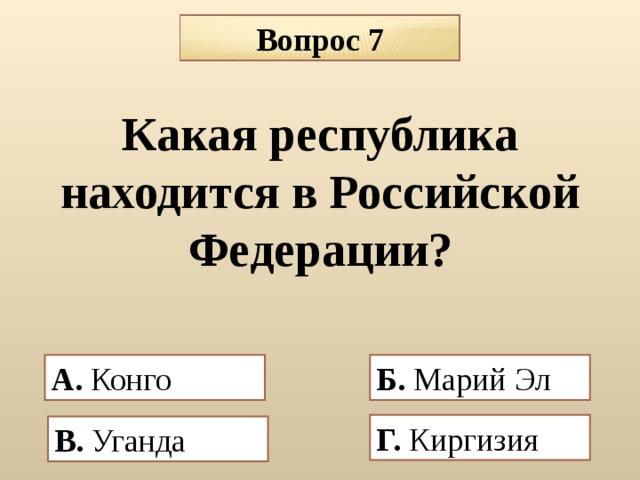 Вопрос 7 Какая республика находится в Российской Федерации?    А. Конго  Б.  Марий Эл Г. Киргизия В. Уганда