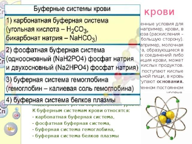Буферная система крови В организме человека всегда имеются определенные условия для сдвига нормальной реакции среды ткани, например, крови, в сторону ацидоза (закисления) или алкалоза (раскисления – смещения рН в большую сторону). В кровь поступают различные продукты, например, молочная кислота, фосфорная кислота, сернистая кислота, образующиеся в результате окисления фосфорорганических соединений либо серосодержащих белков. При этом реакция крови, может сдвигаться в сторону кислых продуктов. При употреблении мясных продуктов, в кровь поступают кислые соединения. При употреблении растительной пищи, в кровь поступают основания. Тем не менее, pH крови остается на определенном постоянном уровне. В крови имеются буферные системы , которые поддерживают pH на определенном уровне. К буферным системам крови относятся: - карбонатная буферная система, - фосфатная буферная система, - буферная система гемоглобина, - буферная система белков плазмы