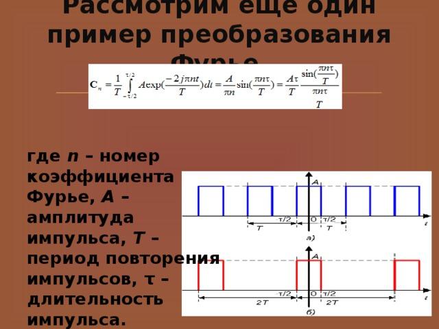 Рассмотрим еще один пример преобразования Фурье.   где n – номер коэффициента Фурье, A – амплитуда импульса, T – период повторения импульсов, τ – длительность импульса.