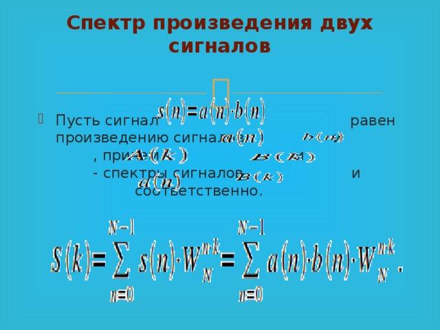 Спектр произведения двух сигналов   Пусть сигнал равен произведению сигналов  и , причем и - спектры сигналов  и соответственно.