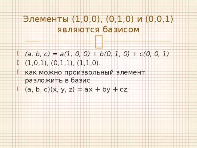 Элементы (1,0,0), (0,1,0) и (0,0,1) являются базисом (a, b, c) = a(1, 0, 0) + b(0, 1, 0) + c(0, 0, 1)  (1,0,1), (0,1,1), (1,1,0). как можно произвольный элемент разложить в базис (a, b, c)(x, y, z) = ax + by + cz;